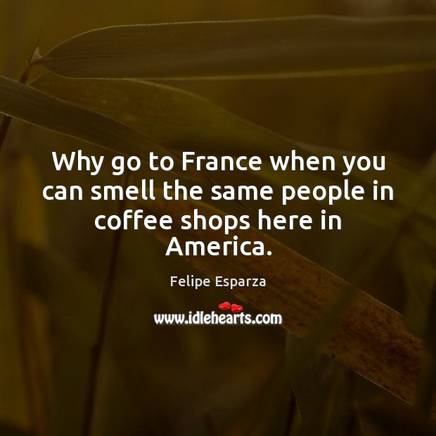Why go to France when you can smell the same people in coffee shops here in America. Coffee Quotes Image