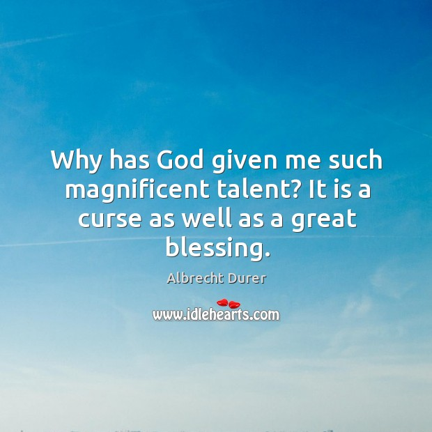 Why has God given me such magnificent talent? it is a curse as well as a great blessing. Image
