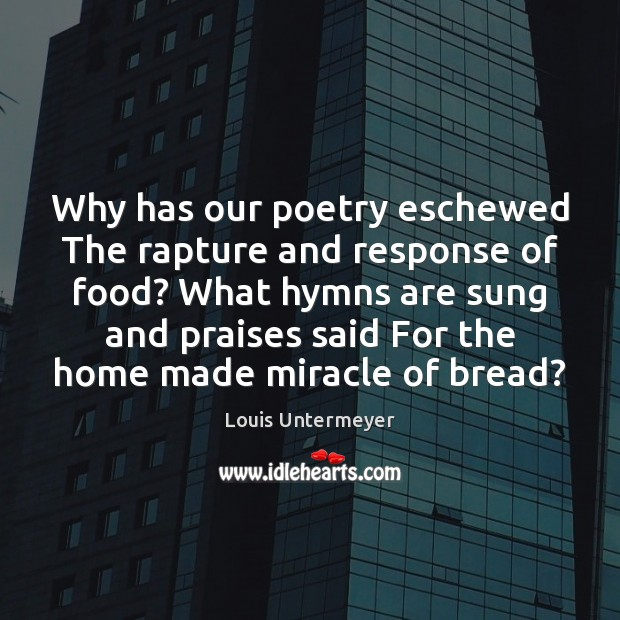 Image, Why has our poetry eschewed The rapture and response of food? What