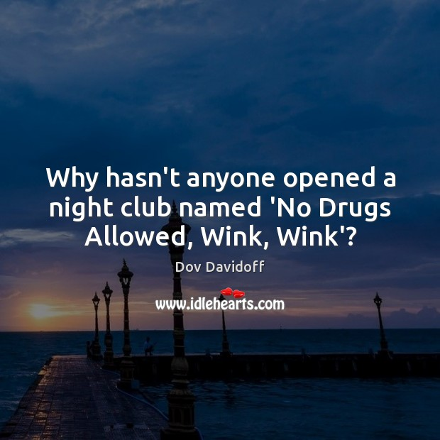 Why hasn't anyone opened a night club named 'No Drugs Allowed, Wink, Wink'? Dov Davidoff Picture Quote