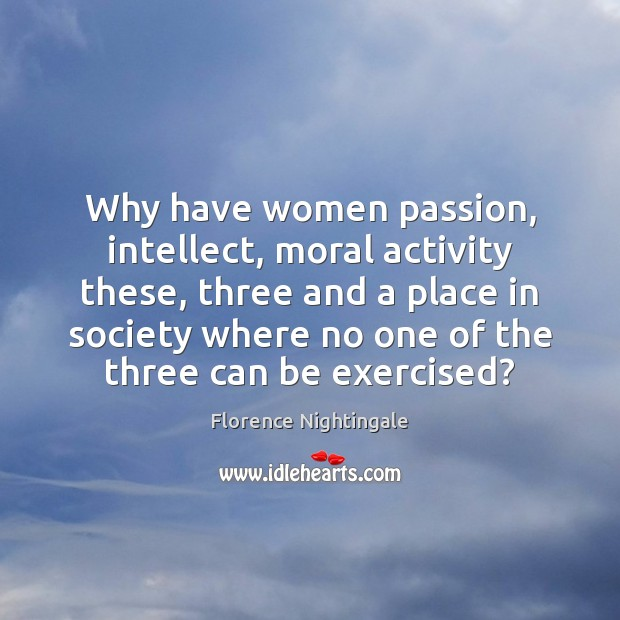 Why have women passion, intellect, moral activity these, three and a place Image