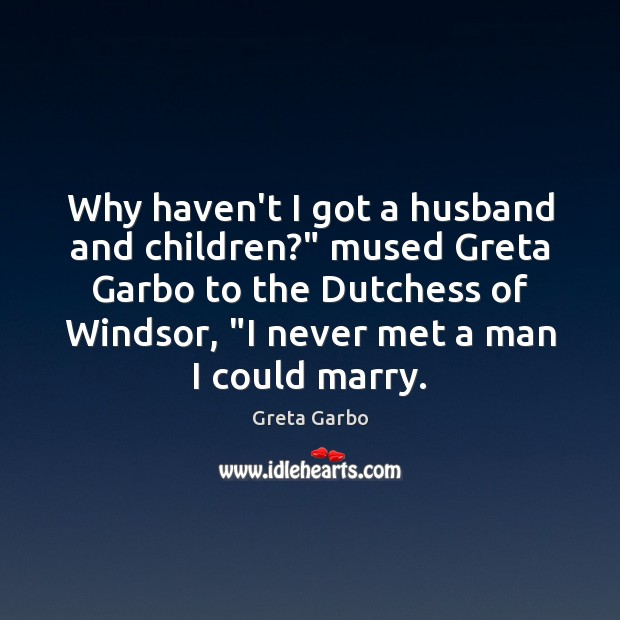 """Why haven't I got a husband and children?"""" mused Greta Garbo to Greta Garbo Picture Quote"""