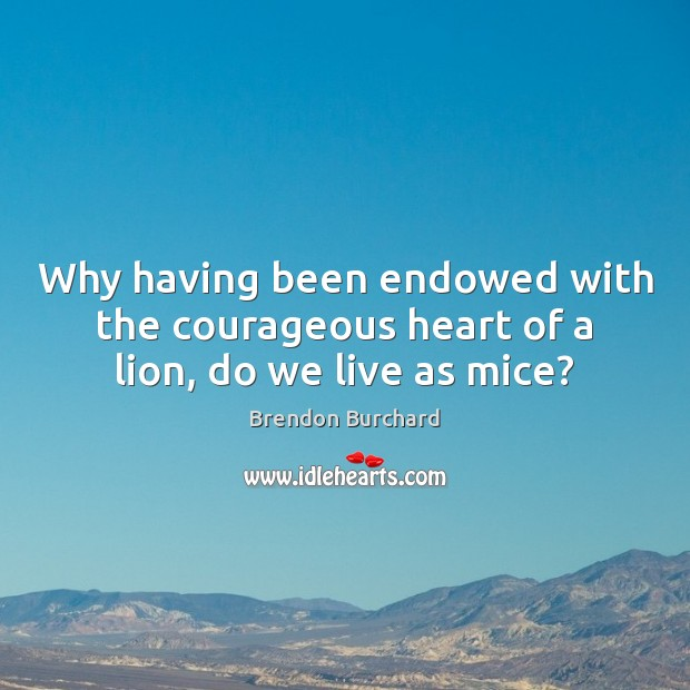 Image, Why having been endowed with the courageous heart of a lion, do we live as mice?