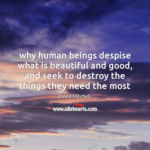 Why human beings despise what is beautiful and good, and seek to David Mitchell Picture Quote