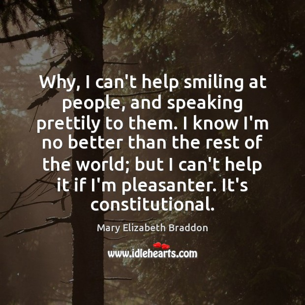 Why, I can't help smiling at people, and speaking prettily to them. Mary Elizabeth Braddon Picture Quote