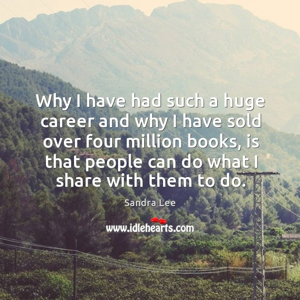 Why I have had such a huge career and why I have sold over four million books Sandra Lee Picture Quote