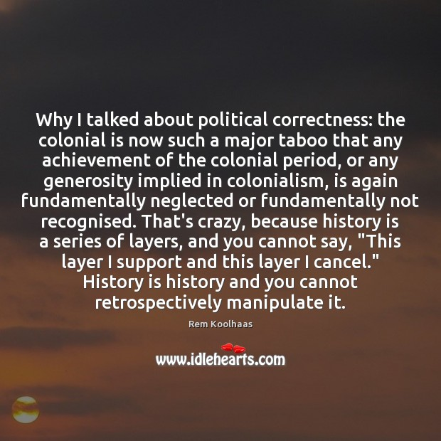 Why I talked about political correctness: the colonial is now such a Rem Koolhaas Picture Quote