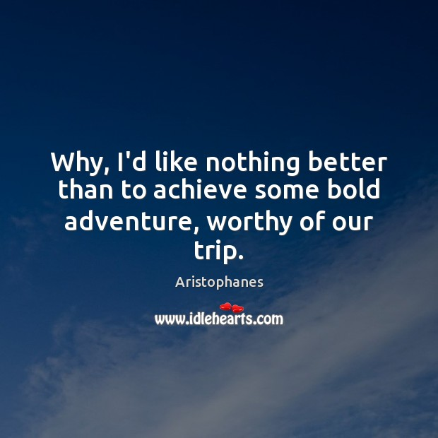 Why, I'd like nothing better than to achieve some bold adventure, worthy of our trip. Image