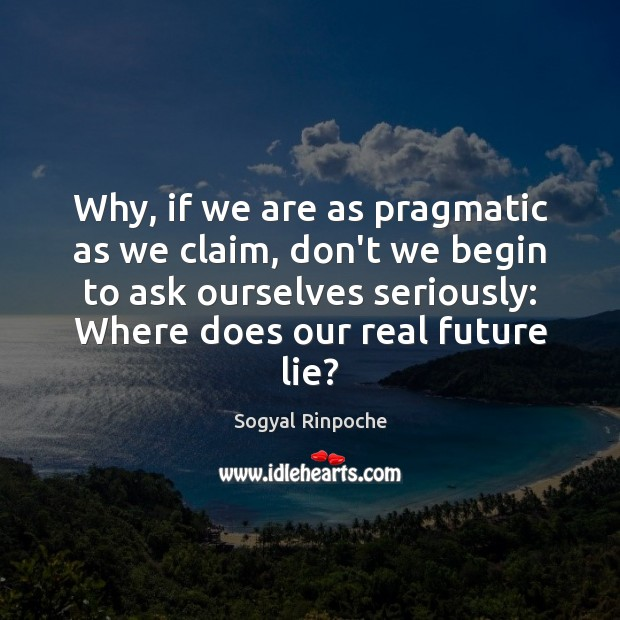 Why, if we are as pragmatic as we claim, don't we begin Sogyal Rinpoche Picture Quote