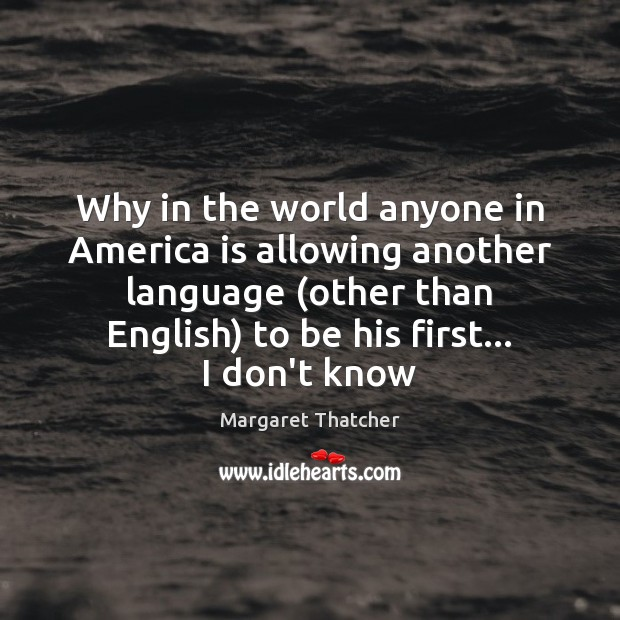 Why in the world anyone in America is allowing another language (other Margaret Thatcher Picture Quote