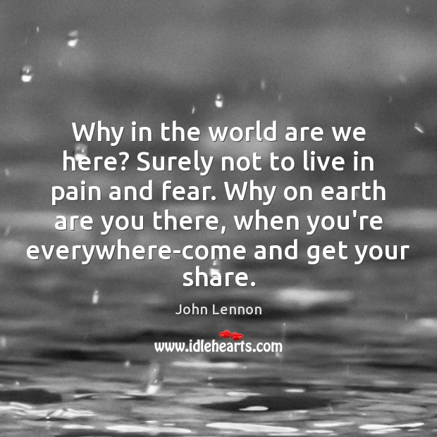 Why in the world are we here? Surely not to live in John Lennon Picture Quote