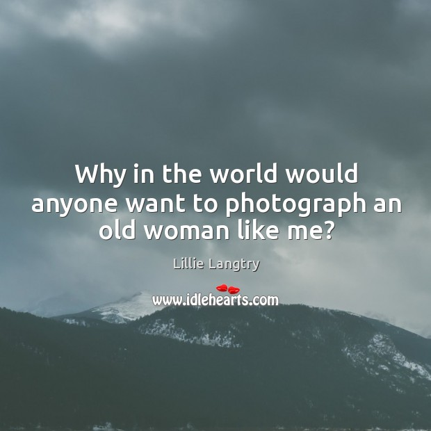 Why in the world would anyone want to photograph an old woman like me? Lillie Langtry Picture Quote