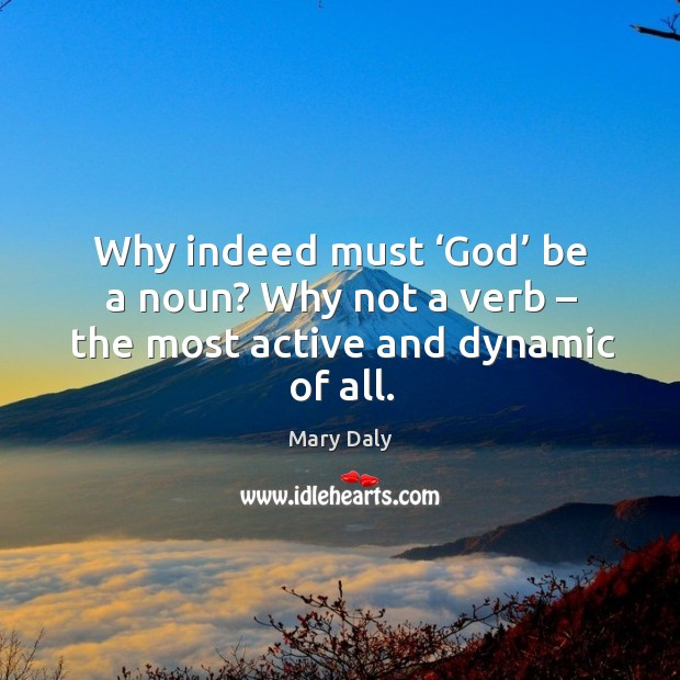 Why indeed must 'God' be a noun? why not a verb – the most active and dynamic of all. Mary Daly Picture Quote