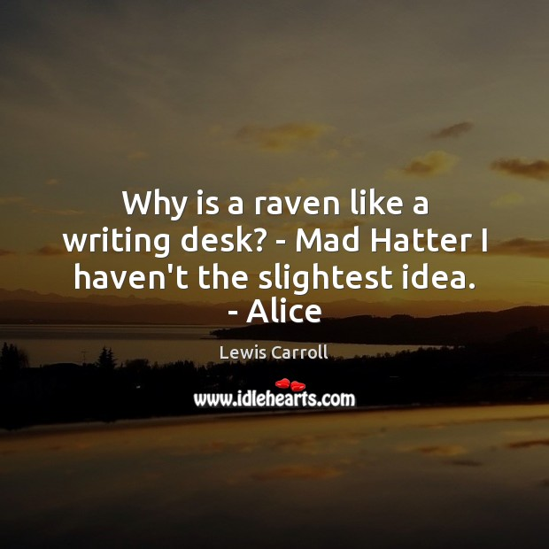 Why is a raven like a writing desk? – Mad Hatter I haven't the slightest idea. – Alice Image