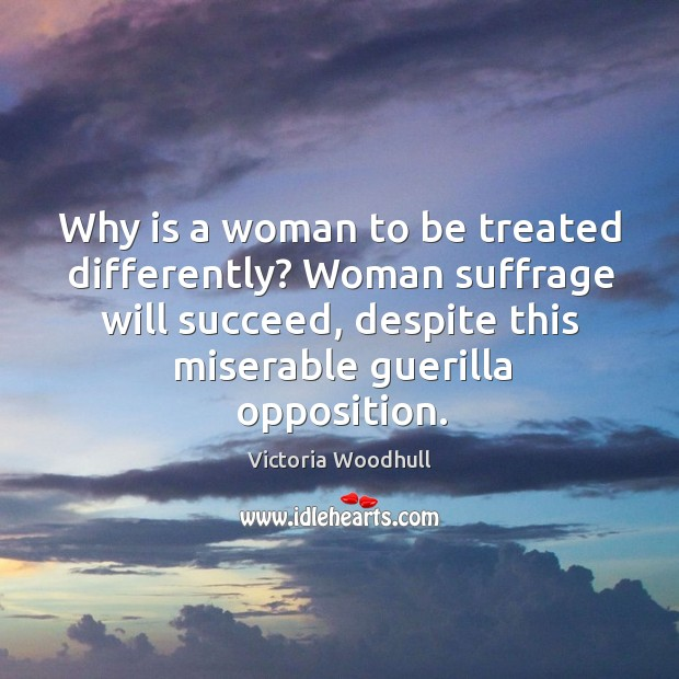 Why is a woman to be treated differently? woman suffrage will succeed, despite this Victoria Woodhull Picture Quote