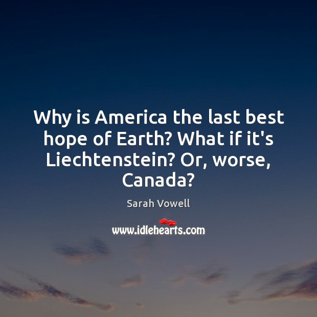 Why is America the last best hope of Earth? What if it's Liechtenstein? Or, worse, Canada? Sarah Vowell Picture Quote