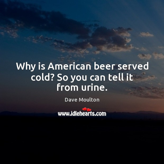 Why is American beer served cold? So you can tell it from urine. Image