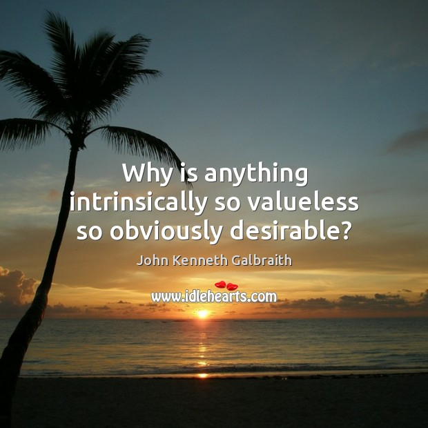 Why is anything intrinsically so valueless so obviously desirable? John Kenneth Galbraith Picture Quote