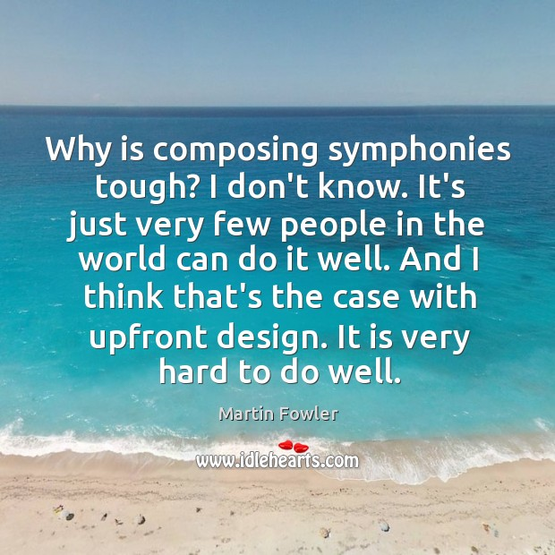 Why is composing symphonies tough? I don't know. It's just very few Martin Fowler Picture Quote
