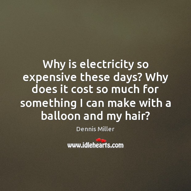 Why is electricity so expensive these days? Why does it cost so Dennis Miller Picture Quote