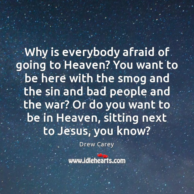 Image, Why is everybody afraid of going to Heaven? You want to be