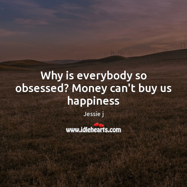 Image, Why is everybody so obsessed? Money can't buy us happiness