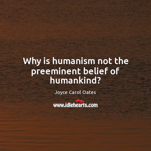 Why is humanism not the preeminent belief of humankind? Joyce Carol Oates Picture Quote