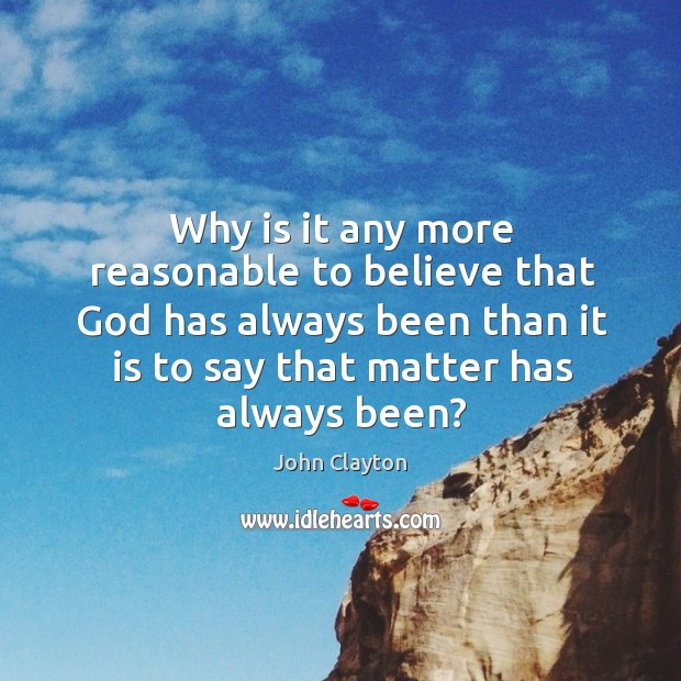 Why is it any more reasonable to believe that God has always been than it is to say that matter has always been? Image