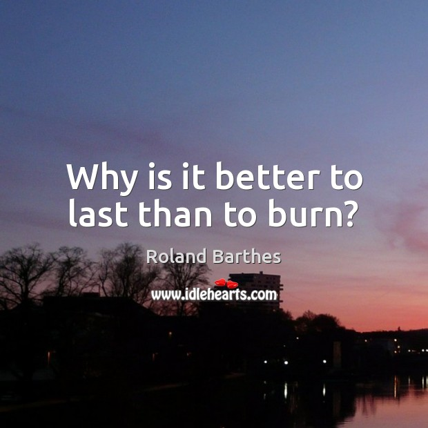 Why is it better to last than to burn? Roland Barthes Picture Quote
