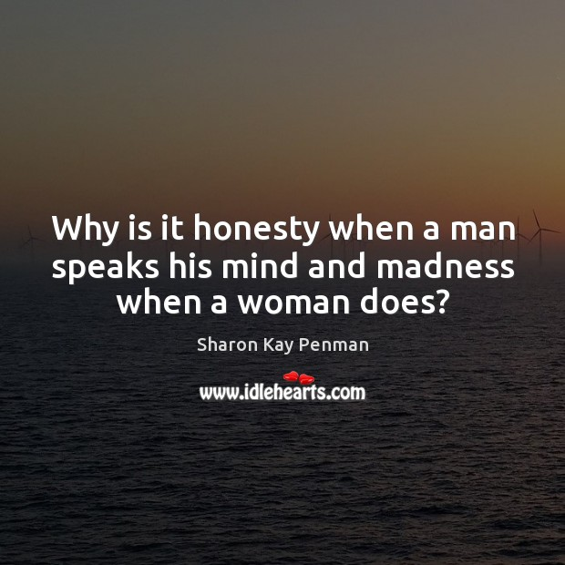 Why is it honesty when a man speaks his mind and madness when a woman does? Sharon Kay Penman Picture Quote