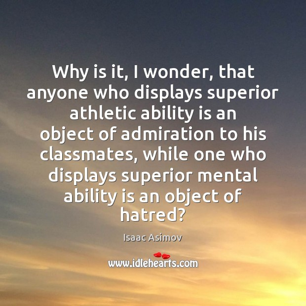 Image, Why is it, I wonder, that anyone who displays superior athletic ability