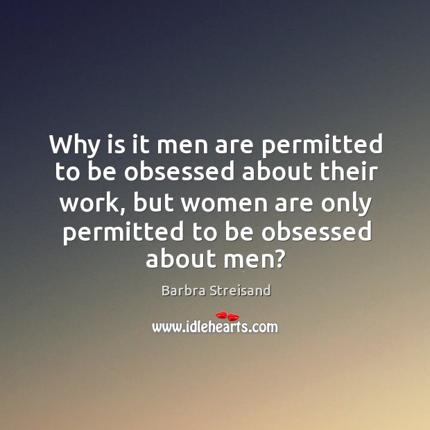 Image, Why is it men are permitted to be obsessed about their work, but women are only