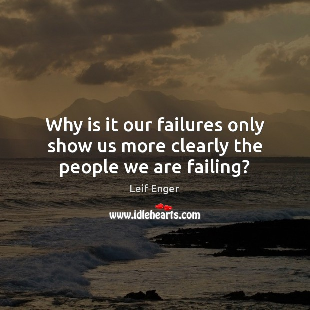 Why is it our failures only show us more clearly the people we are failing? Image