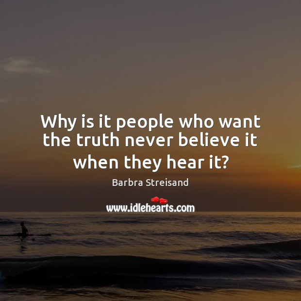 Why is it people who want the truth never believe it when they hear it? Image