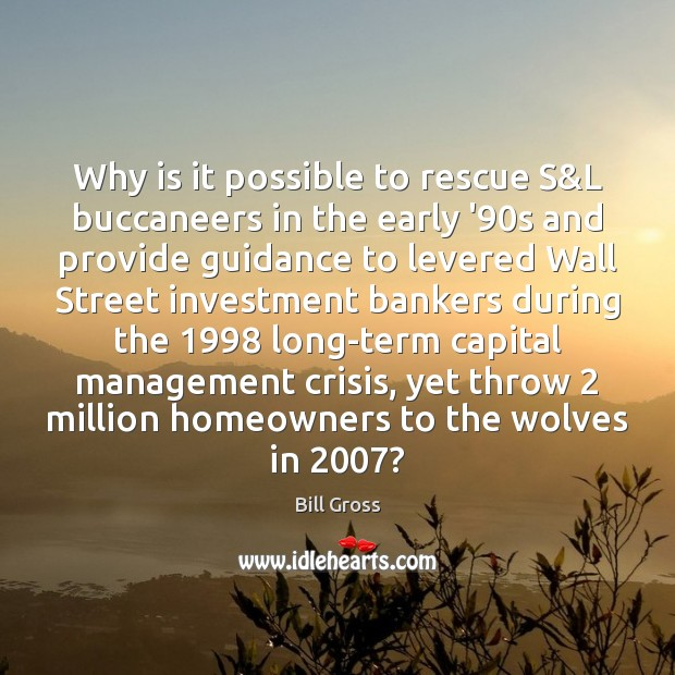 Why is it possible to rescue S&L buccaneers in the early Bill Gross Picture Quote