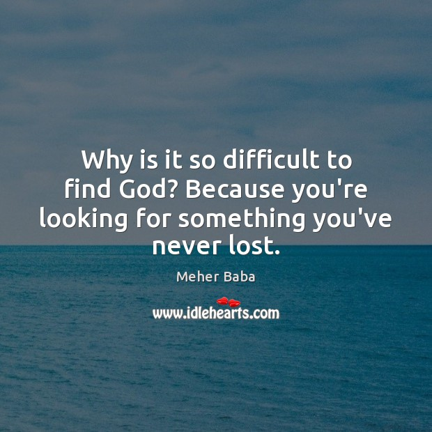 Why is it so difficult to find God? Because you're looking for Meher Baba Picture Quote