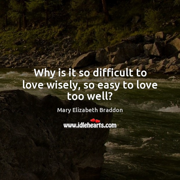 Why is it so difficult to love wisely, so easy to love too well? Mary Elizabeth Braddon Picture Quote
