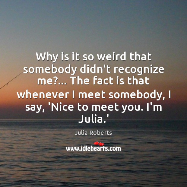 Why is it so weird that somebody didn't recognize me?… The fact Julia Roberts Picture Quote
