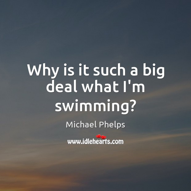 Why is it such a big deal what I'm swimming? Michael Phelps Picture Quote