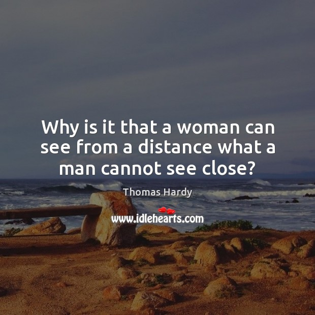 Why is it that a woman can see from a distance what a man cannot see close? Thomas Hardy Picture Quote