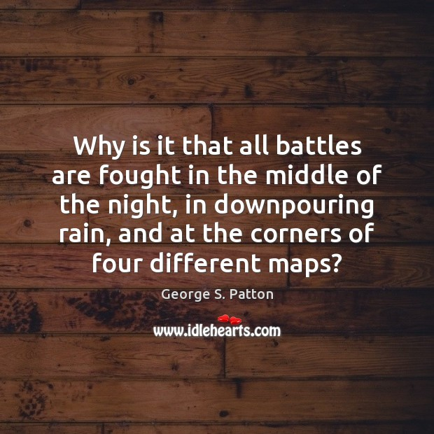 Why is it that all battles are fought in the middle of George S. Patton Picture Quote