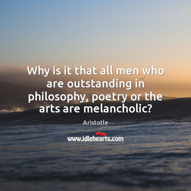 Why is it that all men who are outstanding in philosophy, poetry Image