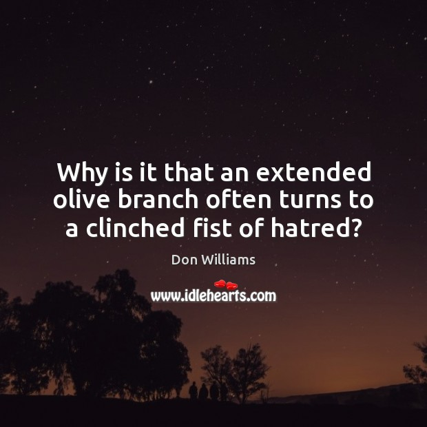 Why is it that an extended olive branch often turns to a clinched fist of hatred? Image