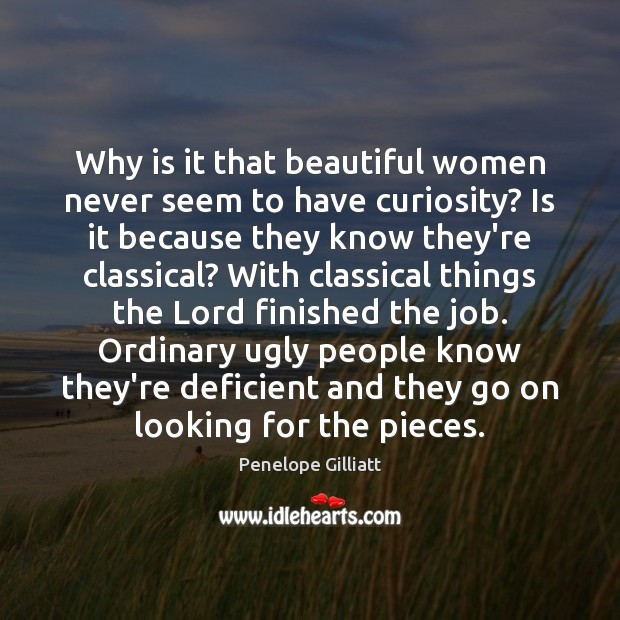 Why is it that beautiful women never seem to have curiosity? Is Image