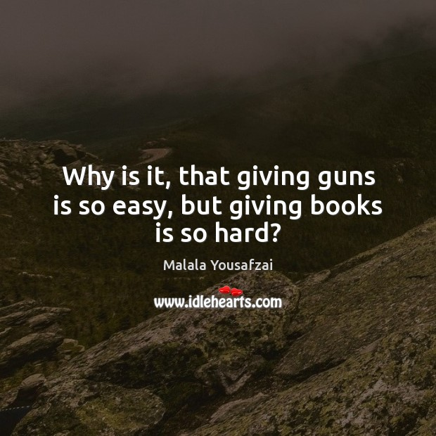 Why is it, that giving guns is so easy, but giving books is so hard? Malala Yousafzai Picture Quote
