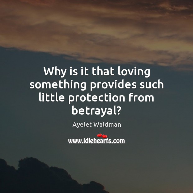 Image, Why is it that loving something provides such little protection from betrayal?