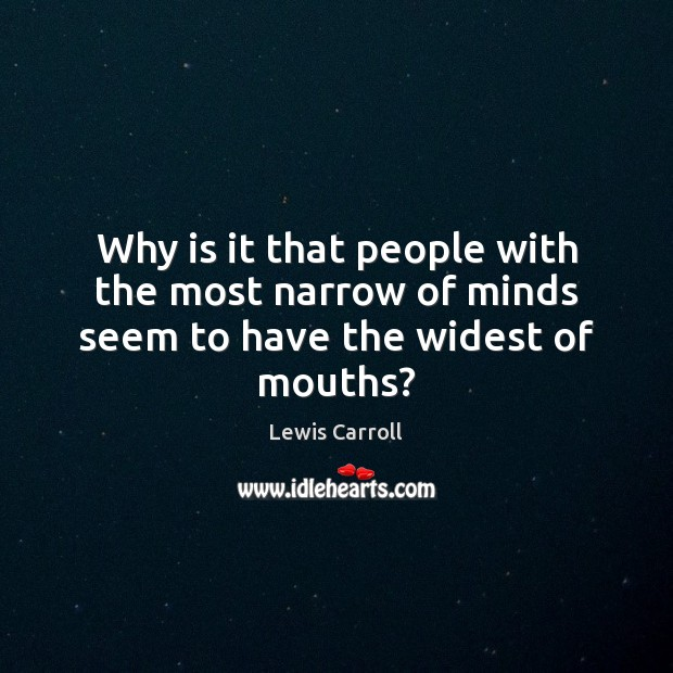 Why is it that people with the most narrow of minds seem to have the widest of mouths? Lewis Carroll Picture Quote