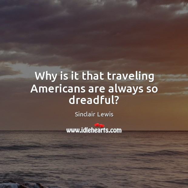Why is it that traveling Americans are always so dreadful? Sinclair Lewis Picture Quote