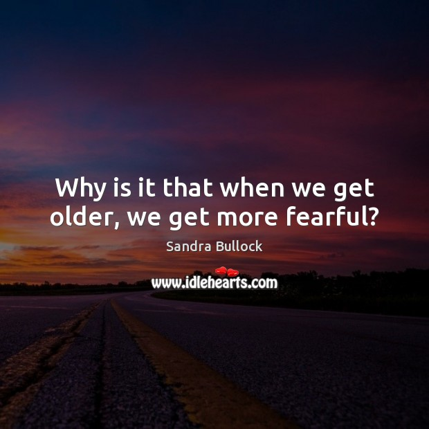 Why is it that when we get older, we get more fearful? Image
