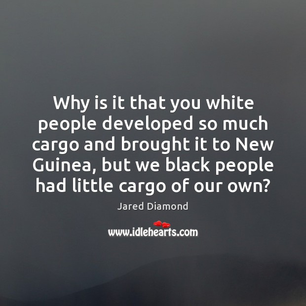 Why is it that you white people developed so much cargo and Image
